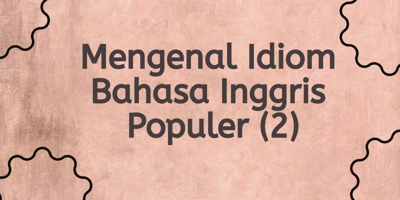 Mengenalidiom bahasa Inggris populerdan artinya.